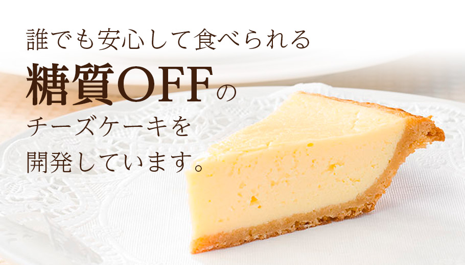 誰でも安心して食べられる糖質OFFのチーズケーキを開発しています。